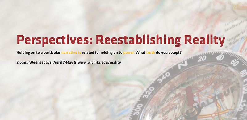 Perpectives: Reestablishing Reality Holding on to a particular narrative is related to holding on to power. What truth do you accept? 2 p.m., Wednesdays, April 7-May 5 www.wichita.edu/reality