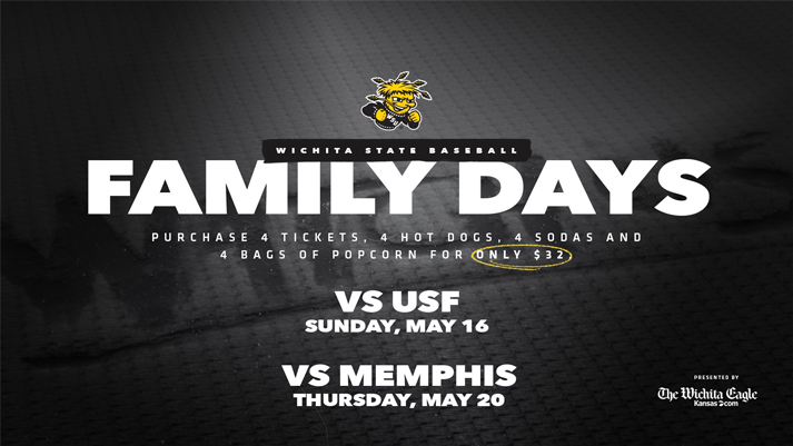 WICHITA STATE BASEBALL FAMILY DAYS PURCHASE INCLUDES 4 TICKETS, 4 HOT DOGS, 4 SODAS, AND 4 BAGS OF POPCORN FOR ONLY $32 VS USF SUNDAY, MAY 16 VS MEMPHIS THURSDAY, MAY 20 PRESENTED BY THE WICHITA EAGLE
