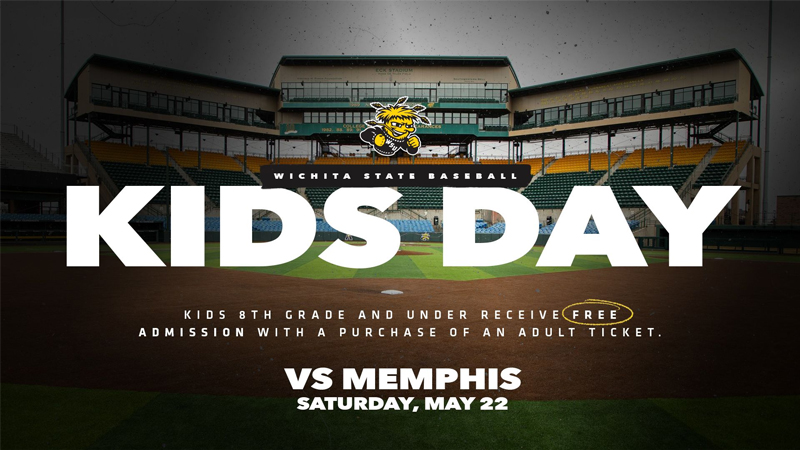 WICHITA STATE BASEBALL KIDS DAY KIDS 8TH GRADE AND UNDER RECIEVE FREE ADMISSION WITH A PURCHASE OF AN ADULT TICKET VS MEMPHIS SATURDAY, MAY 22