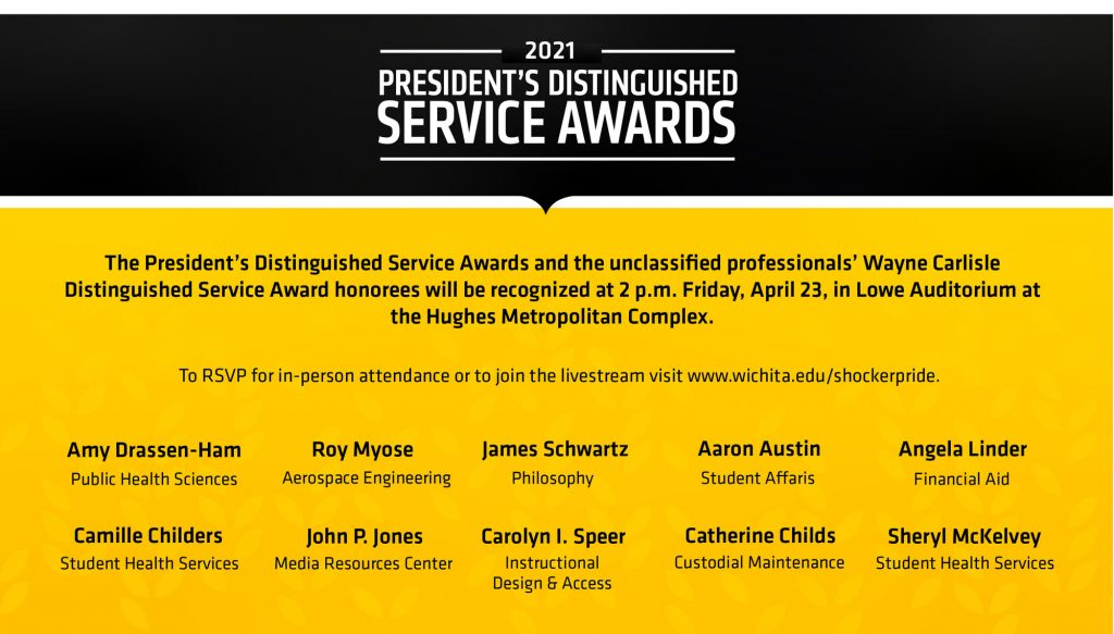 The President's Distinguished Service Awards and the unclassified professionals' Wayne Carlisle Distinguished Service Award honorees were presented at 2 p.m. Friday, April 23.  To see the list of honorees or view the livestream visit Wichita.edu/shockerpride.