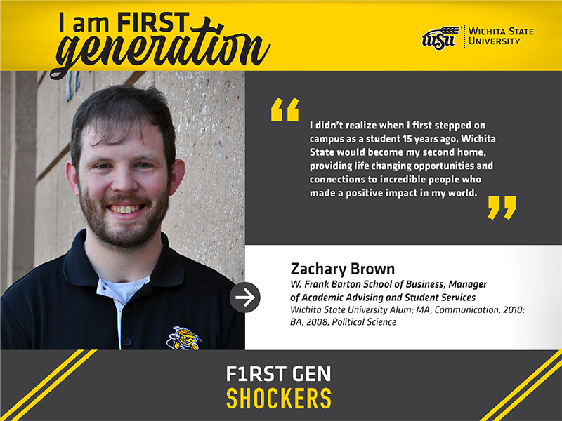 I am a first-generation Wichita State University graduate. I didn't realize when I first stepped on campus as a student 15 years ago that Wichita State would become my second home. It provided life changing opportunities and connections to incredible people who made a positive impact in my world. Zachary Brown W. Frank Barton School of Business, Manager of Academic Advising and Student Services Wichita State University Alum; MA, Communication, 2010; BA, 2008, Political Science F1RST GEN SHOCKERS