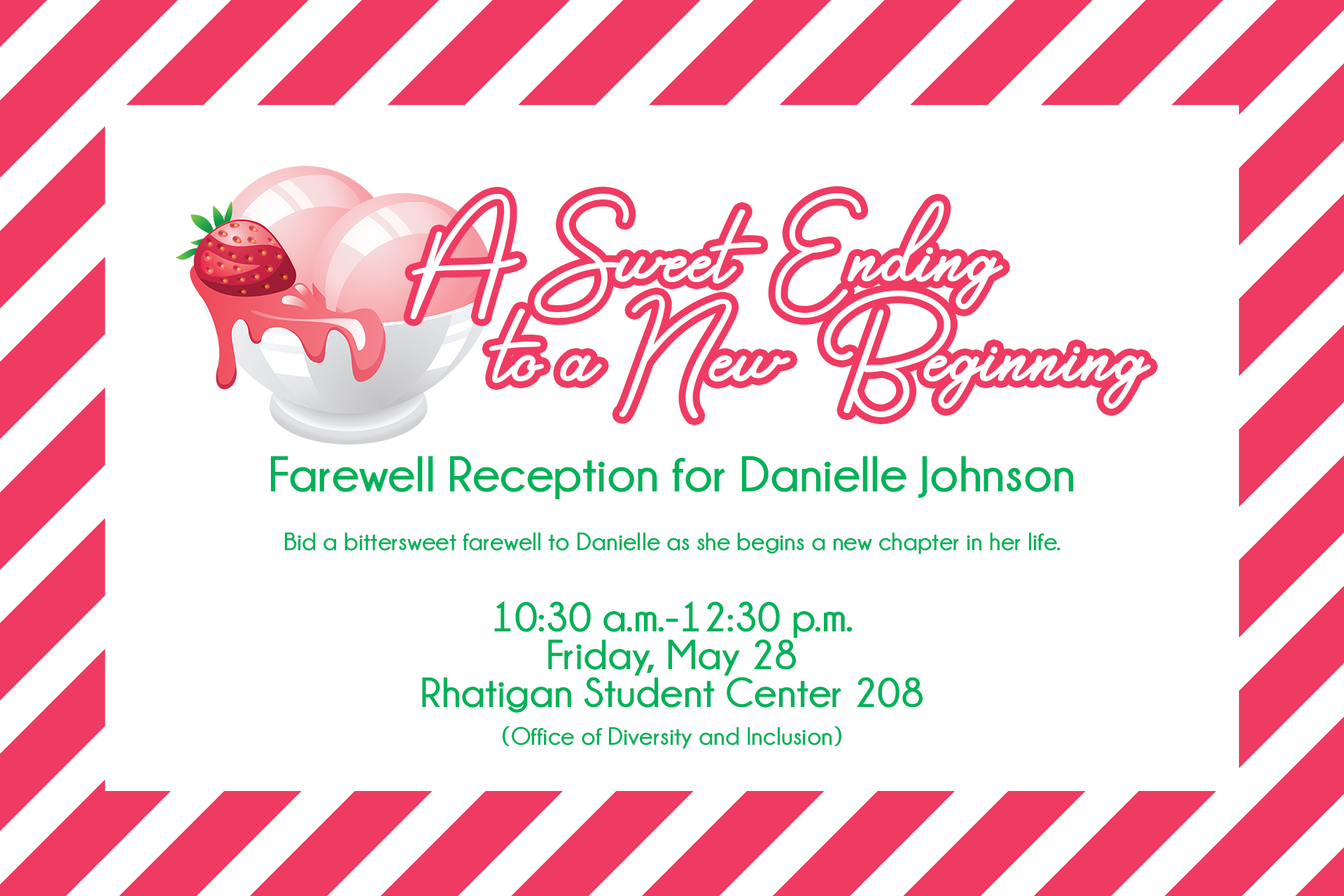 A Sweet Ending to a New Beginning Farewell Reception for Danielle Johnson / Bid a bittersweet farewell to Danielle as she begins a new chapter in her life. / 10:30 a.m.-12:30 p.m. Friday, May 28 Rhatigan Student Center 208 (Office of Diversity and Inclusion)
