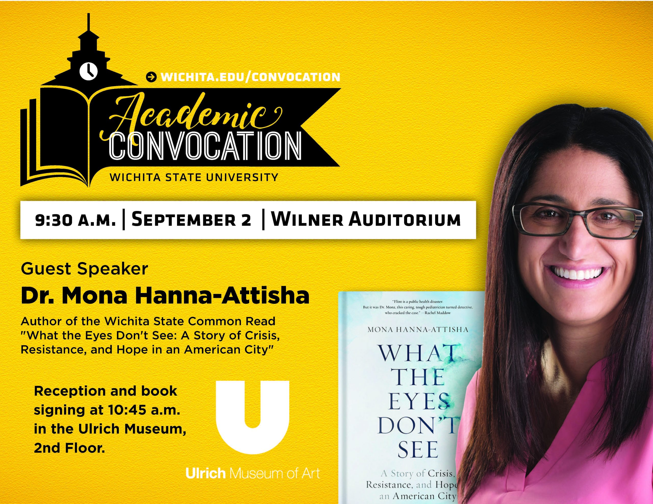 """Academic Convocation. Wichita State University. 9:30am September 2 Wilner Auditorium. Guest Speaker Dr. Mona Hanna-Attisha. Author of the Wichita State Common Read """"What the Eyes Don't See: A Story of Crisis, Resistance, and Hope in an American City."""" Reception and book signing at 10:45am in the Ulrich Museum, second floor. Ulrich Museum of Art. Visit wichita.edu/convocation."""