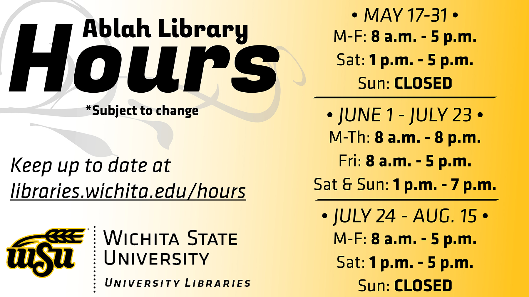 The following are summer hours for Ablah Library: May 17 - 31: M-F: 8 a.m. - 5 p.m. Sat: 1 - 5 p.m. Sun: CLOSED June 1 - July 23 M-Th: 8 a.m. - 8 p.m. Fri: 8 a.m. - 5 p.m. Sat - Sun: 1 - 7 p.m. July 24 - Aug. 15 M-F: 8 a.m. - 5 p.m. Sat: 1 - 5 p.m. Sun: CLOSED For more info on all Libraries hours, visit libraries.wichita.edu/hours or call our information line at (316) 978-3481.