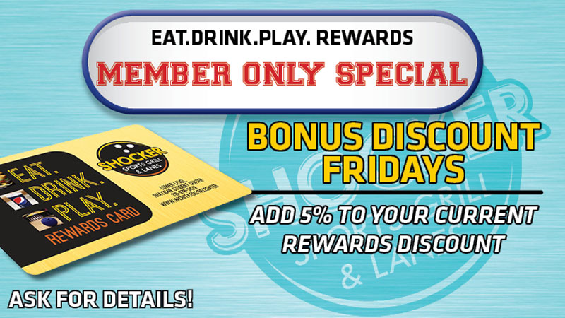 Eat.Drink.Play. Rewards Member Only Special. Bonus Discount Fridays. Add 5% to your current rewards discount. Ask for details.
