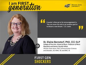 """I am FIRST generation. Wichita State University. """"A quote I often go to for encouragement is, 'You are never too old to set another goal or to dream a new dream.' C.S. Lewis"""" Dr. Elaine Bernstorf, PhD, CCC-SLP College of Fine Arts, School of Music, Professor of Music Education and Honors Faculty Fellow Wichita State Alum; PhD, Communication Sciences and Disorders, 93; MME, 78; and BME, 76. F1RST GEN SHOCKERS."""