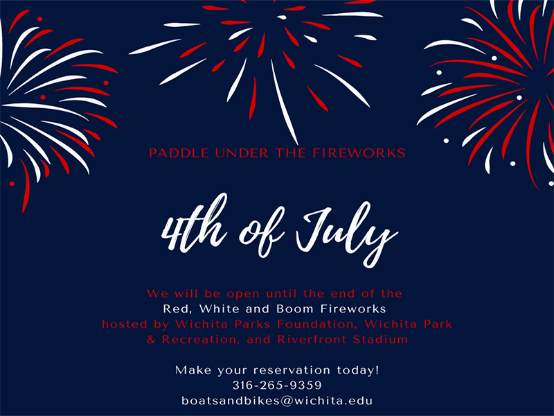 A blue background with fireworks framing the text, the text reads ' paddle under the fireworks, We will be open until the end of the red white and boom fireworks hosted by Wichita Parks Foundation, Wichita Park and Recreation, and Riverfront stadium. Make your reservation today! 316-265-9359 or boatsandbikes@wichita.edu.'