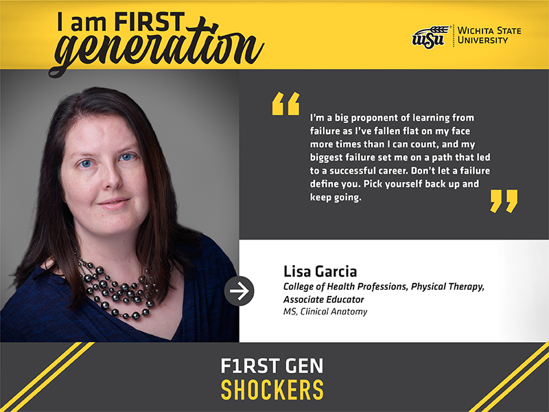 """I am FIRST generation. Wichita State University. """"I'm a big proponent of learning from failure as I've fallen flat on my face more times than I can count, and my biggest failure set me on a path that led to a successful career. Don't let a failure define you. Pick yourself back up and keep going."""" Lisa Garcia College of Health Professions, Physical Therapy, Associate Educator MS, Clinical Anatomy. F1RST GEN SHOCKERS."""