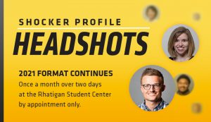 Shocker Profile Headshots. 2021 Format Continues. Once a month over two days at the Rhatigan Student Center by appointments.