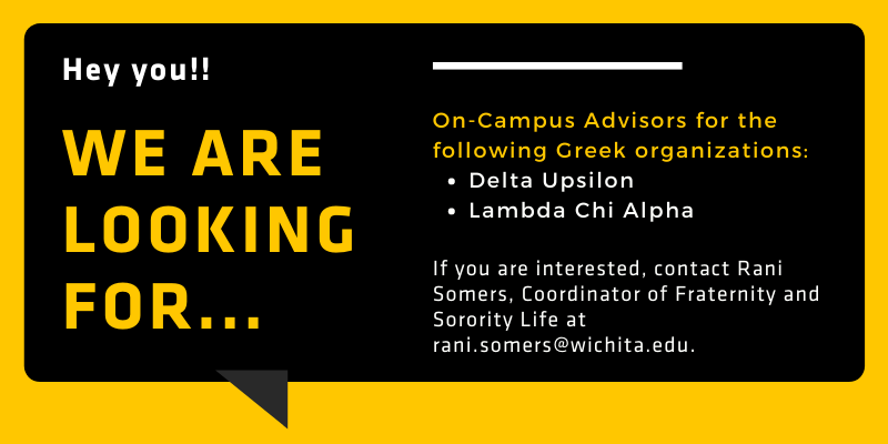 """Image Alt Text Black comment box that says """"Hey you!! We are looking for...On-campus advisors for the following Greek organizations: Delta Upsilon and Lambda Chi Alpha. If you are interested, contact Rani Somers, Coordinator of Fraternity and Sorority Life at rani.somers@wichita.edu."""