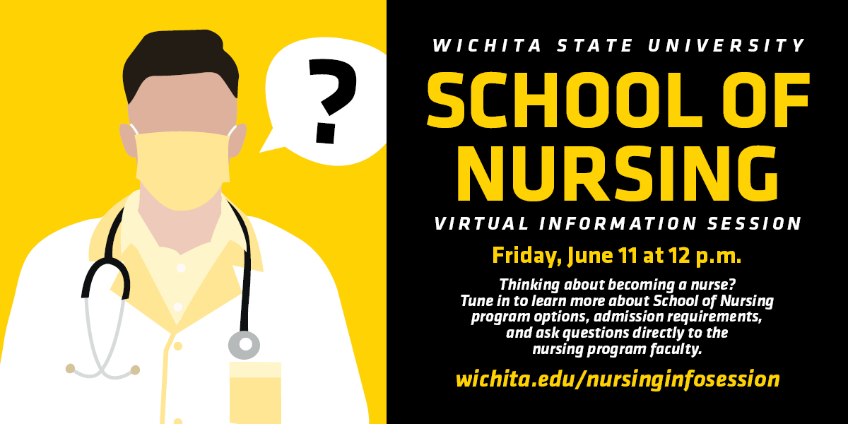 Wichita State University School of Nursing Virtual Information Session Friday, June 11 at 12 p.m. Thinking about becoming a nurse? Tune in to learn about School of Nursing program options, admission requirements, and ask questions directly to the nursing program faculty. wichita.edu/nursinginfosession