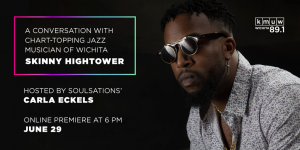 A conversation with chart-topping jazz musician of Wichita Skinny Hightower. Hosted by Soulsations' Carla Eckels. Online premiere at 6 p.m. June 29.