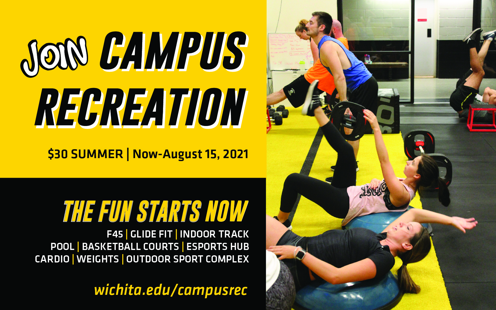 Join Campus Recreation. $30 Summer   Now-August 15, 2021 THE FUN STARTS NOW F45   Glide Fit   Indoor Track   pool   basketball courts   esports hub   cardio   eights outdoor sport complex wichita.edu/campusrec