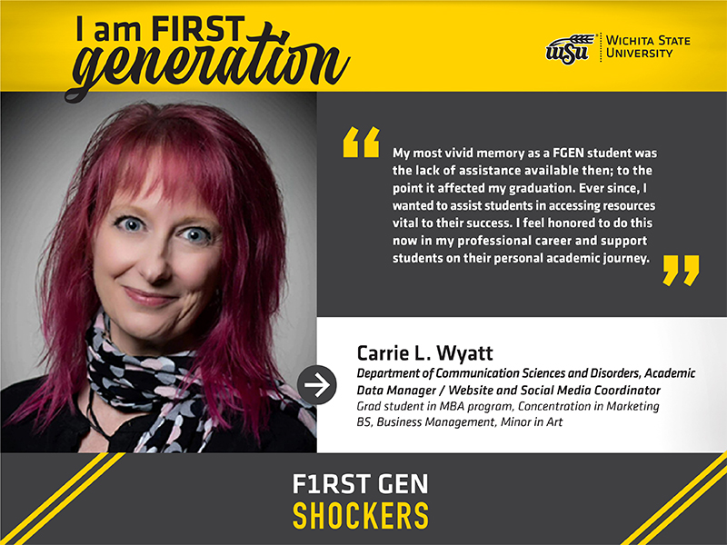 """I am FIRST generation. Wichita State University. """"My most vivid memory as a FGEN student was the lack of assistance available then; to the point it affected my graduation. Ever since, I wanted to assist students in accessing resources vital to their success. I feel honored to do this now in my professional career and support students on their personal academic journey."""" Carrie L. Wyatt Department of Communication Sciences and Disorders, Academic Data Manager / Website and Social Media Coordinator Ph.D. student in MBA program, Concentration in Marketing BS, Business Management, Minor in Art. F1RST GEN SHOCKERS."""