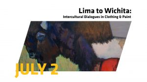"""This image includes a detail of a painting of a bison with the words """"Lima to Wichita: Intercultural Dialogues in Clothing & Paint"""" and """"July 2."""""""