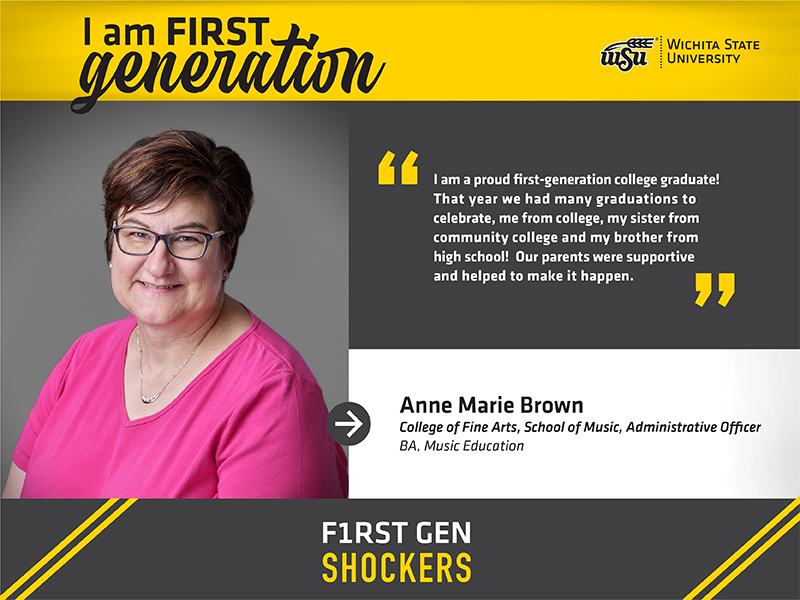 """I am FIRST generation. Wichita State University. """"I am a proud first-generation college graduate! That year we had many graduations to celebrate, me from college, my sister from community college and my brother from high school! Our parents were supportive and helped to make it happen."""" Anne Marie Brown College of Fine Arts, School of Music, Administrative Officer BA, Music Education. F1RST GEN SHOCKERS."""