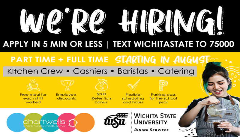 """Poster features text """"We're hiring! Apply in five minutes or less. Text Wichita State to 75000. Part Time + Full time starting in August. Kitchen crew, cashiers, baristas, catering. Free meal ticket for each shift worked. Employee discounts. $300 Retention bonus. Flexible scheduling and hours. Parking Pass for the school year. Chartwells logo. Where hungry minds gather. Wichita State University Dining Services."""""""