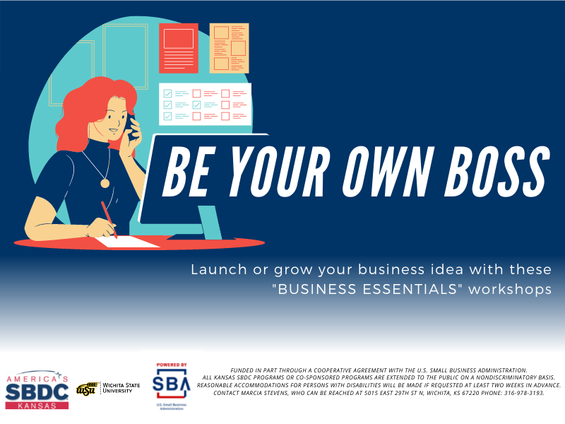 """Be your own boss. Launch or grow your business idea with these """"BUSINESS ESSENTIALS"""" workshops. America's Kansas SBDC. Wichita State University. Presented by SBA U.S. Small Business Administration. Funded in part through a cooperative agreement with the U.S. Small Business Administration. All Kansas SBDC programs or co-sponsored programs are extended to the public on a nondiscriminatory basis. Reasonable accommodations for persons with disabilities will be made if requested at least two weeks in advance. Contact Marcia Stevens, who can be reached at 5015 East 29th St N, Wichita, KS 67220 phone: 316-978-3193."""