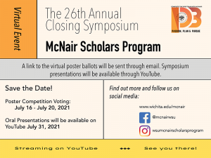 Save the Date Virtual Event McNair Scholars Program The 26th Annual Closing Symposium A link to the poster ballots will be sent through email. Symposium presentations will be available through YouTube. Poster Competition Voting is July 16 – July 20, 21 Oral Presentations will be available on YouTube July 31, 2021 Social Media Contact www.wichita.edu/mcnair or on Facebook @mcnairwsu & Instagram at wsumcnairsholarsprogram
