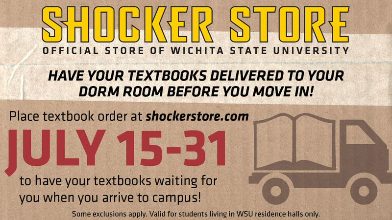 Shocker Store. Official Store of Wichita State University. Have your textbooks delivered to your dorm room before you move in! Place textbook order at shockerstore.com July 15-31 to have your textbooks waiting for you when you arrive to campus! Some exclusions apply. Valid for students living in WSU residence halls only.