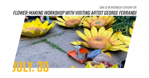 """An image of painted sunflowers made out of cardboard with the following text: """"Join us in McKnight Atrium for flower-making workshop with visiting artist George Ferrandi. July 30."""""""