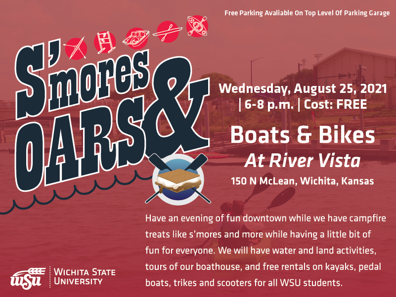 A man rowing in a boat is the background image, test in front reads S'mores and Oars, Wednesday, August 25th, 2021, 6 to 8pm, cost is free. Text beneath that reads Boats and Bikes at River Vista, 150 N McLean, Wichita, KS. Beneath that reads Have an evening of fun downtown while we have campfire treats like s'mores and more while having a little bit of fun for everyone. We will have water and land activities, tours of our boathouse, and free rentals on kayaks, pedal boats, trikes and scooters for all WSU students. Beneath that is Free Parking Available On Top Level Of Parking Garage