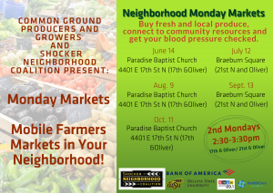 Common Ground Producers and Growers and Shocker NeighborHood Coalition Present:Monday Markets Mobile Farmers Markets in Your Neighborhood! Neighborhood Monday Markets Buy fresh and local produce, connect to community resources and get your blood pressure checked. June 14, Paradise Baptist Church 4401 E 17th St N (17th &Oliver), July 12 Braeburn Square (21st N and Oliver), Aug. 9 Paradise Baptist Church 4401 E 17th St N (17th &Oliver), Sept. 13 Braeburn Square (21st N and Oliver), Oct 11 Paradise Baptist Church 4401 E 17th St N (17th &Oliver). 2nd Mondays 2:30-3:30 pm 17th & Oliver/ 21st & Oliver. Logos