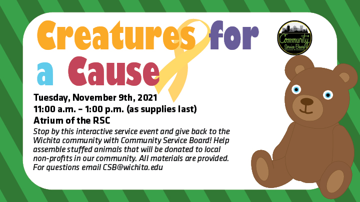 Tuesday, November 9th, 11:00 am-1:00 pm in the Atrium of the RSC. Stop by this interactive service event and give back to the Wichita community with Community Service Board! Help assemble stuffed animals that will be donated to local nonprofits in our community. All materials are provided. For questions email CSB@wichita.edu