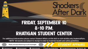 Shockers After Dark: Friday, September 10th from 8 to 10 p.m. at the Rhatigan Student Center. For additional information, please contact Student Affairs at 978-3021 or visit wichita.edu/studentaffairs. Note: all events are subject to change in order to maintain health and safety guidelines. Masks and social distancing are still encouraged. Student Affairs links: Facebook, Instagram and Twitter @WichitaStateSA; wichita.edu/studentaffairs; vpstudentaffairs@wichita.edu; 316-978-3021.