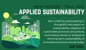 New Course-Fall 2021-Applied Sustainability-ID 509-Applied Sustainability in Innovation (3cr/hrs)-Earn credit by participating in thoughtful discussion on sustainability, adoption of sustainable practices and policies, and employ hands-on analysis of the long-term sustainability of innovative solutions we see today-CRN 16882.
