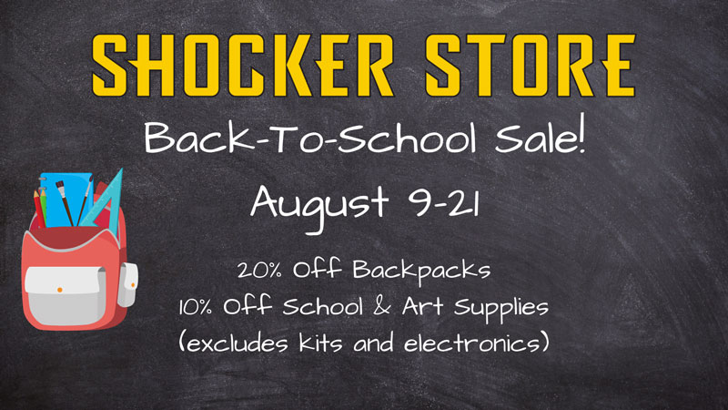 Shocker Store. Back to School Sale! August 9-21. 20% off backpacks. 10% off school and art supplies. Excludes kits and electronics.