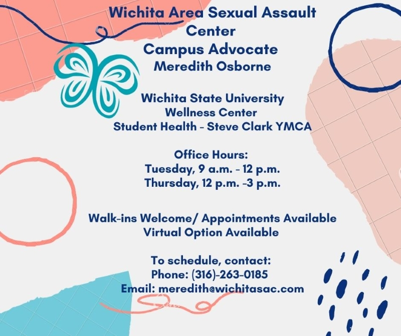 White and pink background with text: Wichita Area Sexual Assault Center Campus Advocate Meredith Osborne, Wichita State University Wellness Center, Student Health - Steve Clark YMCA, Office Hours: Tuesday 9am - 12pm, Thursday 12pm - 3pm, Walk-ins Welcome / Appointments Available, Virtual Option Available, To schedule contact: Phone: 316-263-0185, Email: meredith@wichitasac.com.