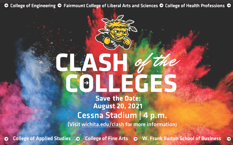 College of Engineering Fairmount College of Liberal Arts and Sciences College of Health Professions Clash of the Colleges Save the Date August 20 2021 Cessna Stadium 4pm Visit wichita.edu/clash for more information College of Applied Studies College of Fine Arts W. Frank Barton School of Business.