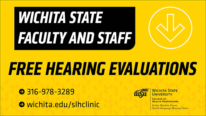 Wichita State faculty and staff Free hearing evaluations (316) 978-3289 wichita.edu/HearingServices