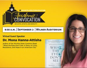 Graphic featuring wichita.edu/convocation Academic Convocation Wichita State University 9:30AM September 2 Wilner Auditorium Virtual Guest Speaker Dr Mona Hanna Attisha Author of the Wichita State Common Read What the Eyes Don't See A Story of Crisis, Resistance, and Hope in an American City.