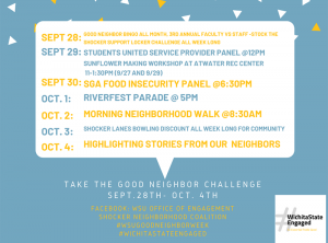 Good Neighbor BINGO all month, 3rd annual Faculty vs Staff -Stock the Shocker Support Locker Challenge all week long students united Service provider panel @12pm Sunflower making workshop at Atwater rec Center 11-1:30pm (9/27 and 9/29) SGA Food Insecurity Panel @6:30pm Riverfest parade @ 5pm Morning Neighborhood Walk @8:30am Shocker lanes bowling discount all week Long for community highlighting stories from our neighbors.