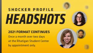 Shocker Profile Headshots. 2021 Format Continues. Once a month over two days at the Rhatigan Student Center b appointment only.