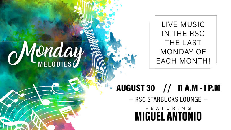 Graphic with text reading 'Monday Melodies. Live music in the RSC the last Monday of each month! August 30. 11 a.m.-1 p.m. RSC Starbucks Lounge. Featuring Miguel Antonio.'