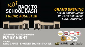 Not Back to School Bash at Braeburn Square Friday, August 20th 6:30pm. Grand Opening for Social Tap Drinkery, Wheatly's Burgers, and Sungrano Pizza. Live music 7:30-10:30 pm by Fly By night. Also Enjoy Yard Games and Shocker Sound Machine. Braeburn Square Logos. Sponsored by WSU Alumni Association and Wichita State University.