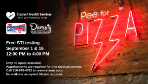 Picture of neon red Pee for Pizza sign with text: Student Health Services, Positive Directions, Office of Diversity and Inclusion, Free STI Testing September 1 & 16 12pm to 4pm, Only 40 spots available, Appointments are required for this medical service. Call 316-978-4792 to reserve your spot. No walk-ins accepted. Masks Required.