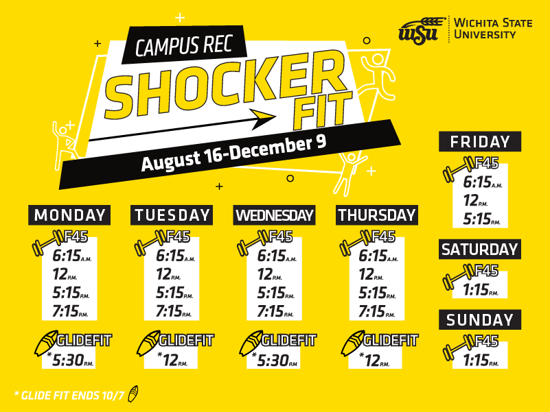 Graphic with a yellow background with the title Campus Rec, Shocker Fit, August 16-December 9. Monday - F45, 6:15am, 12pm, 5:15pm, 7:15pm, Glide Fit, 5:30pm. Tuesday - F45, 6:15am, 12pm, 5:15pm, 7:15pm, Glide Fit, 12pm. Wednesday - F45, 6:15am, 12pm, 5:15pm, 7:15pm, Glide Fit, 5:30pm. Thursday - F45, 6:15am, 12pm, 5:15pm, 7:15pm, Glide Fit, 12pm. Friday - F45, 6:15am, 12pm, 5:15pm. Saturday and Sunday, F45, 1:15pm.
