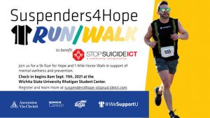 Suspenders4Hope Run/Walk to benefit StopSuicideICT a community collaborative Join us for a 5k Run for Hope and 1-Mile Honor Walk in support of mental wellness and prevention. Check-in beings 8 am Sept. 11th, 2021 at the Wichita State University Rhatigan Student Center. Register and learn more at suspenders4hope.stopsuicideict.com