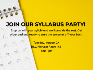 Join our syllabus party! Stop by with your syllabi and we'll provide the rest. Get organized and ready to start the semester off your best! Tuesday August 24 RSC Harvest Room 142 11am-1pm