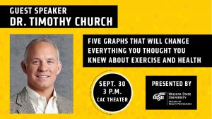 Guest Speaker Dr. Timothy Church FIVE GRAPHS THAT WILL CHANGE EVERYTHING YOU THOUGHT YOU KNEW ABOUT EXERCISE AND HEALTH Sept. 30 3 p.m. CAC Theater