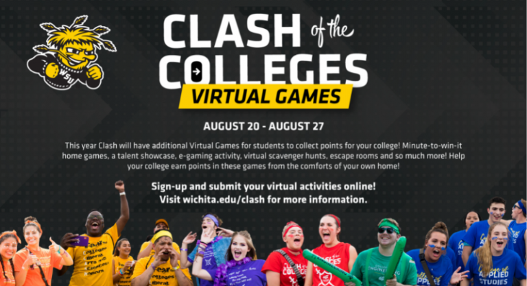 Clash of the Colleges Virtual Games August 20-August 27 This year Clash will have additional Virtual Games for students to collect points for your college! Minute to win it home games, a talent showcase, e-gaming activity, virtual scavenger hunts, escape rooms and so much more! Help your college earn points in these games from the comforts of your own home. Sign up and submit your virtual activities online! Visit wichita.edu/clash for more information.