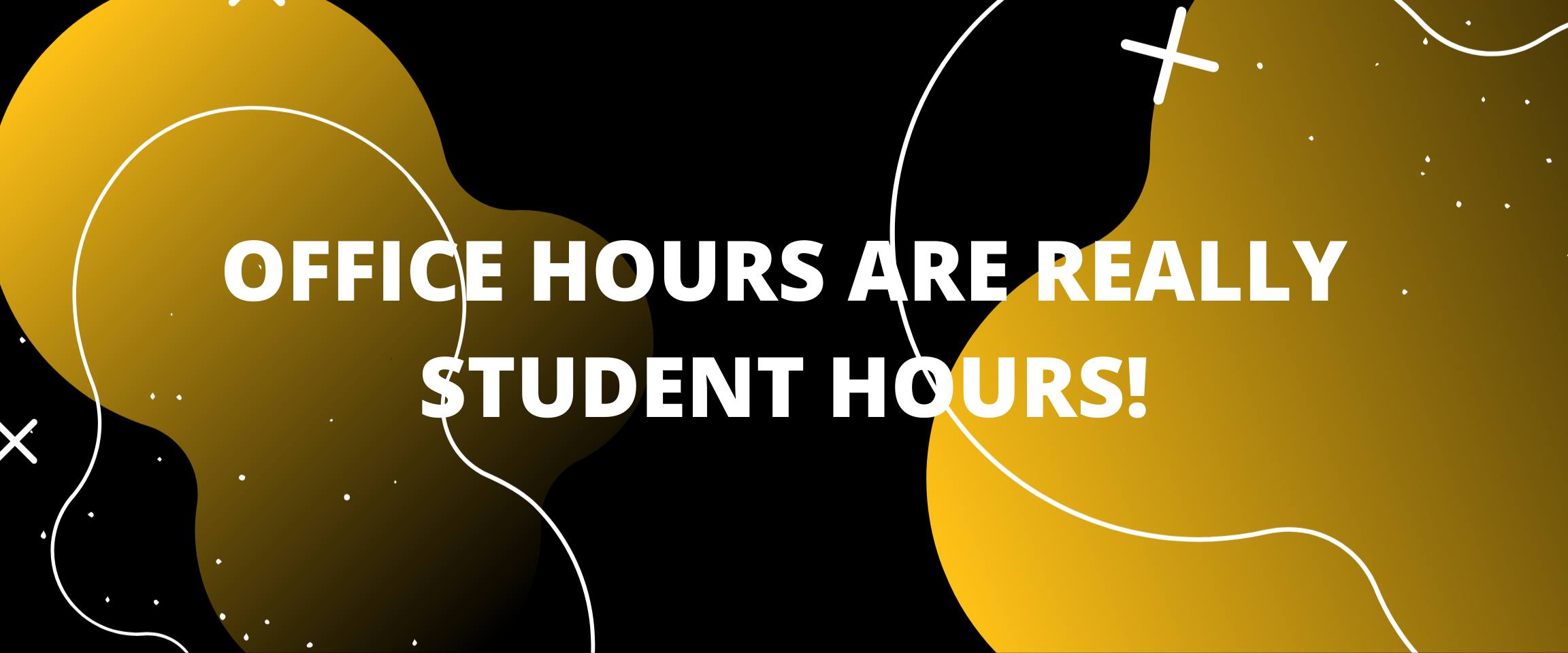 OFFICE HOURS ARE REALLY STUDENT HOURS!