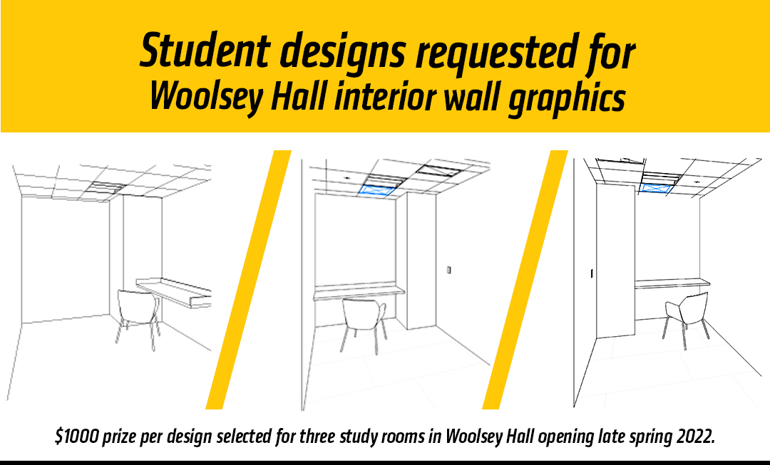 Graphic featuring text 'Student designs are requested for the Wayne and Kay Woolsey Hall interior wall graphics-$1000 prize per design selected for three study rooms in Woolsey Hall opening late spring 2022.