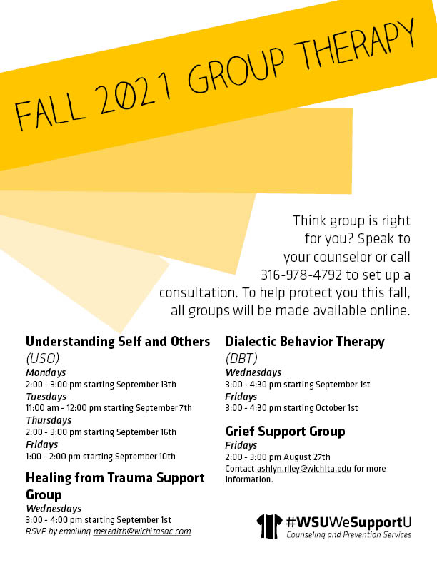 Graphic featuring text 'Image Alt Text Think group is right for you? Speak to your counselor or call 316-978-4792 to set up a consultation. To help protect you this fall, all groups will be made available online. Understanding Self and Others, Mondays 2 pm - 3 pm starting Sept. 13th, Tuesdays 11 am - 12 pm starting Sept. 7th, Thursdays 2 pm - 3 pm starting Sept. 16th, Fridays 1 pm - 2 pm starting Sept. 10th, Healing from Trauma Support Group, Wednesdays 3 pm - 4 pm starting Sept. 1st, RSVP by emailing meredith@wichitasac.com, Dialectic Behavior Therapy, Wednesdays 3 pm - 4 pm starting Sept. 1st, Fridays 3 pm - 4:30 pm starting Oct. 1st, Grief Support Group, Fridays 2 pm - 3 pm Aug. 27th, Contact ashlyn.riley@wichita.edu for more information. #WSUWeSupportU Counseling and Prevention Services.'