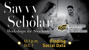 Savvy Scholar workshops for Shockers. Finding Social Data, 12 -1 p.m. Oct. 1.