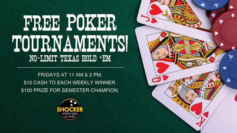 Free poker tournaments! No-limit Texas hold 'em. Fridays at 11 a.m. and 2 p.m. $10 cash to each weekly winner. $100 prize for semester champion. Shocker Sports Grill & Lanes.